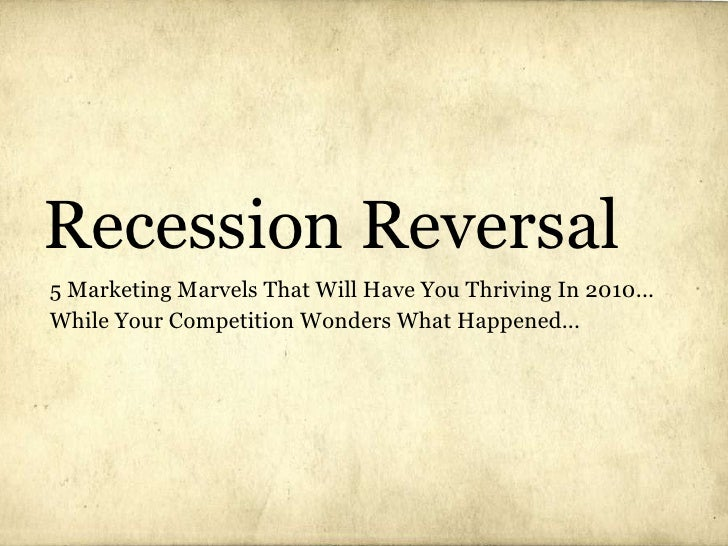 Recession Reversal 5 Marketing Marvels That Will Have You Thriving In 2010... While Your Competition Wonders What Happened...
