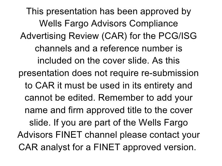 This presentation has been approved by Wells Fargo Advisors Compliance Advertising Review (CAR) for the PCG/ISG channels a...