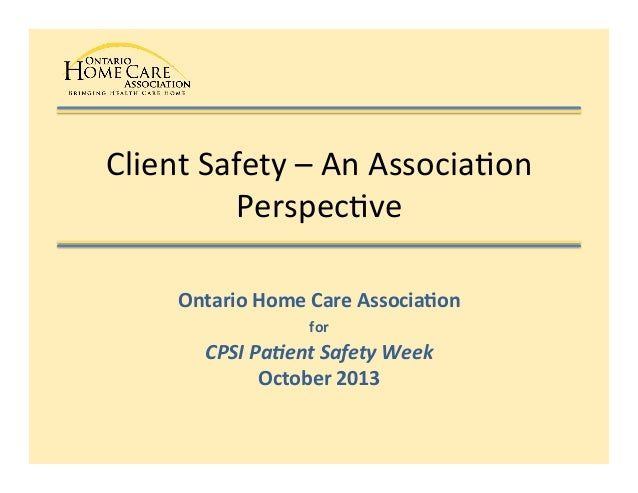 Client	   Safety	   –	   An	   Associa1on	    Perspec1ve	    Ontario	   Home	   Care	   Associa0on	    for	   	    CPSI	  ...