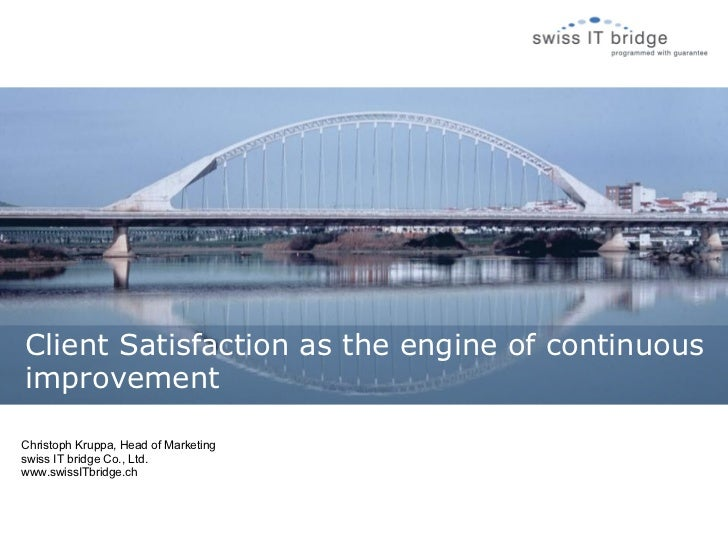 Client Satisfaction as the engine of continuousimprovementChristoph Kruppa, Head of Marketingswiss IT bridge Co., Ltd.www....
