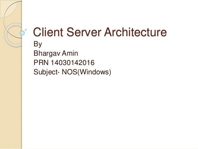 Client Server Architecture By Bhargav Amin PRN 14030142016 Subject- NOS(Windows)