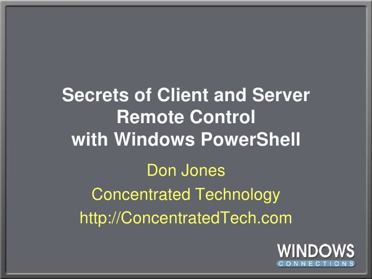 Secrets of Client and ServerRemote Controlwith Windows PowerShell<br />Don Jones<br />Concentrated Technology<br />http://...