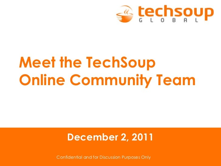 Confidential and for Discussion Purposes Only December 2, 2011 Meet the TechSoup  Online Community Team