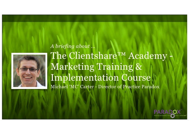 A briefing about ...The Clientshare™ Academy -Marketing Training &Implementation CourseMichael 'MC' Carter - Director of P...