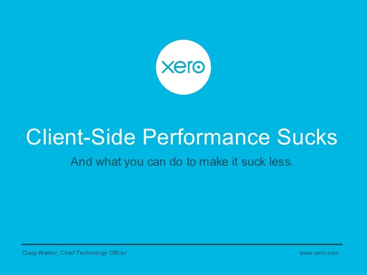 Client-Side Performance Sucks Craig Walker, Chief Technology Officer And what you can do to make it suck less. www.xero.com