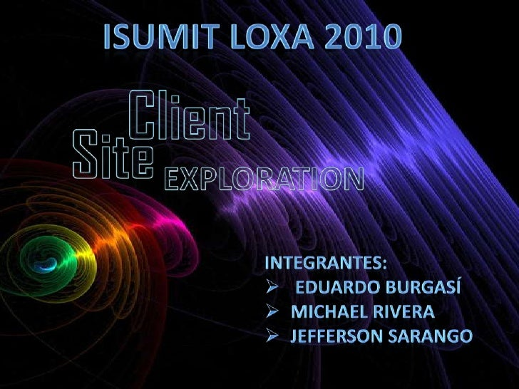 ISUMIT LOXA 2010<br />Client <br />Site<br />EXPLORATION<br />Integrantes:<br /><ul><li> Eduardo Burgasí