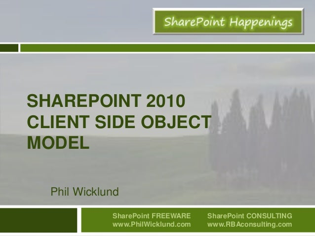 SHAREPOINT 2010 CLIENT SIDE OBJECT MODEL Phil Wicklund SharePoint FREEWARE www.PhilWicklund.com SharePoint CONSULTING www....