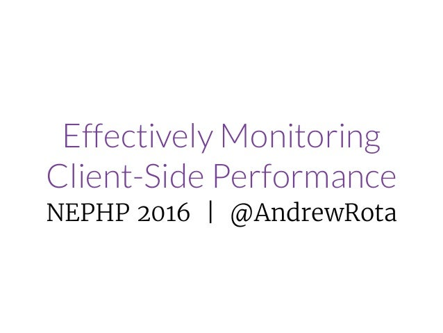 Effectively Monitoring Client-Side Performance NEPHP 2016 | @AndrewRota