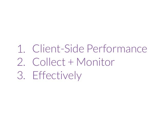1. Client-Side Performance 2. Collect + Monitor 3. Effectively