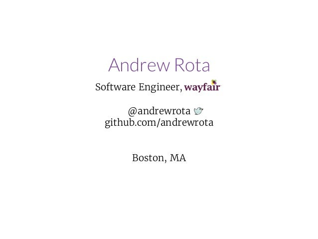 Andrew Rota Software Engineer, . @andrewrota github.com/andrewrota Boston, MA