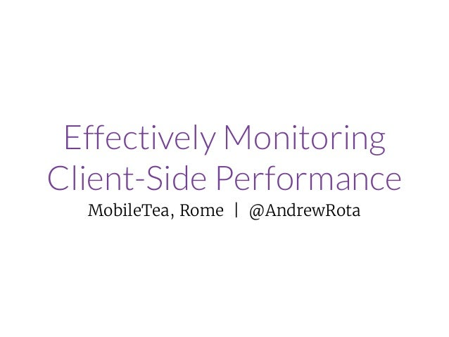 Effectively Monitoring Client-Side Performance MobileTea, Rome | @AndrewRota