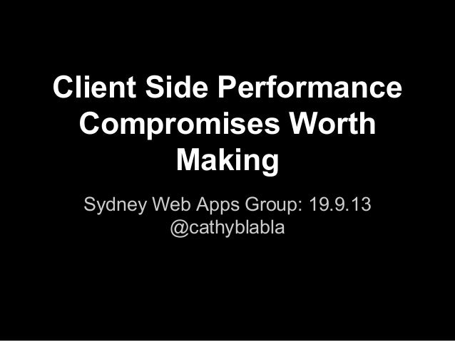 Client Side Performance Compromises Worth Making Sydney Web Apps Group: 19.9.13 @cathyblabla