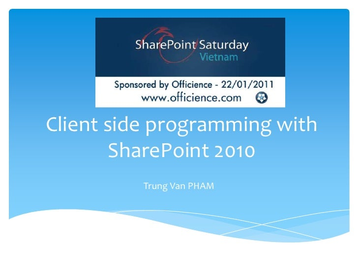 Client side programming with SharePoint 2010<br />Trung Van PHAM<br />