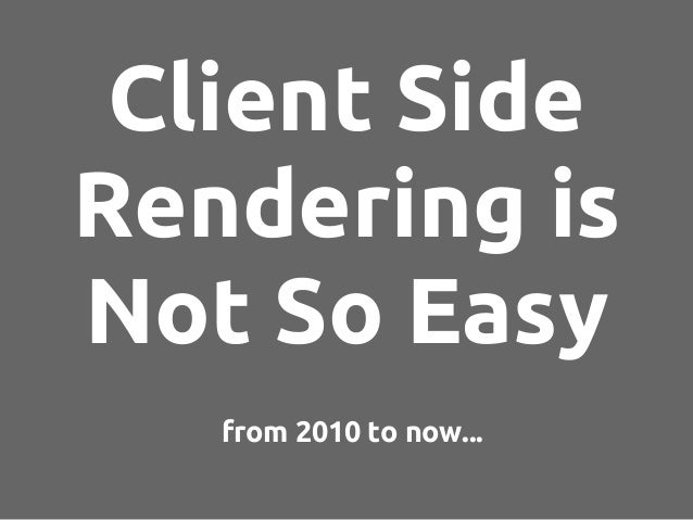 from 2010 to now... Client Side Rendering is Not So Easy