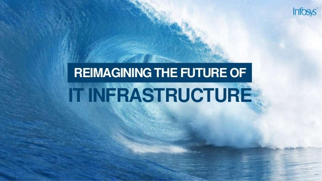 IT INFRASTRUCTURE REIMAGINING THE FUTURE OF