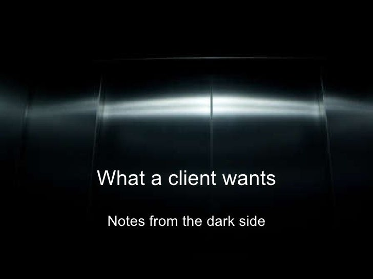 What a client wants Notes from the dark side