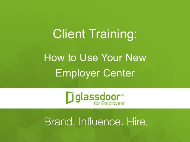 Confidential and Proprietary © Glassdoor, Inc. 2008-2015 Client Training: How to Use Your New Employer Center