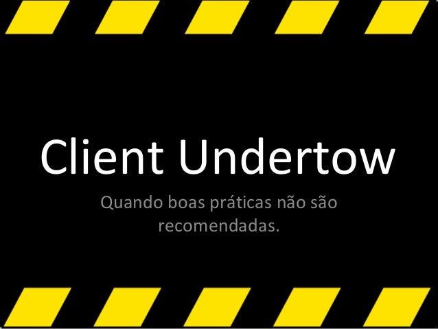 Client Undertow Quando boas práticas não são recomendadas.