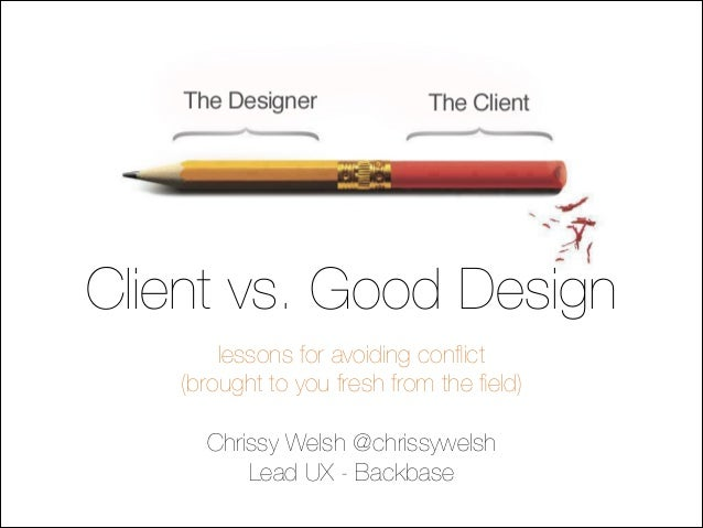 Client vs. Good Design lessons for avoiding conflict (brought to you fresh from the field) !  Chrissy Welsh @chrissywelsh Le...