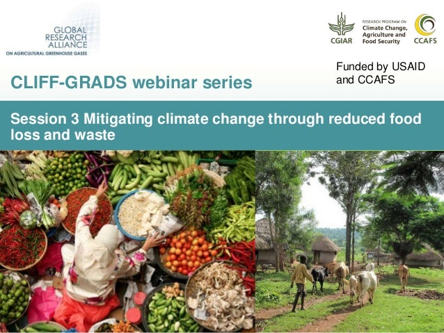 Session 3 Mitigating climate change through reduced food loss and waste CLIFF-GRADS webinar series Funded by USAID and CCA...