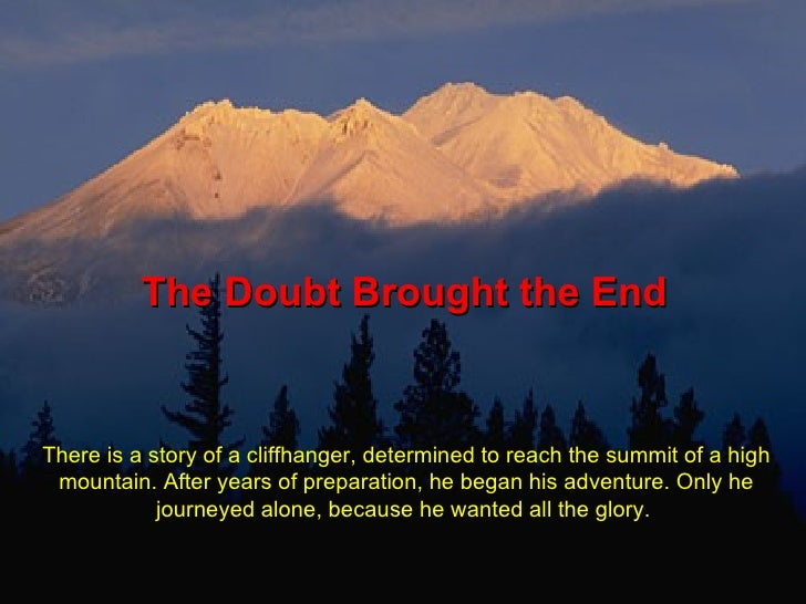 The Doubt Brought the End There is a story of a cliffhanger, determined to reach the summit of a high mountain. After year...