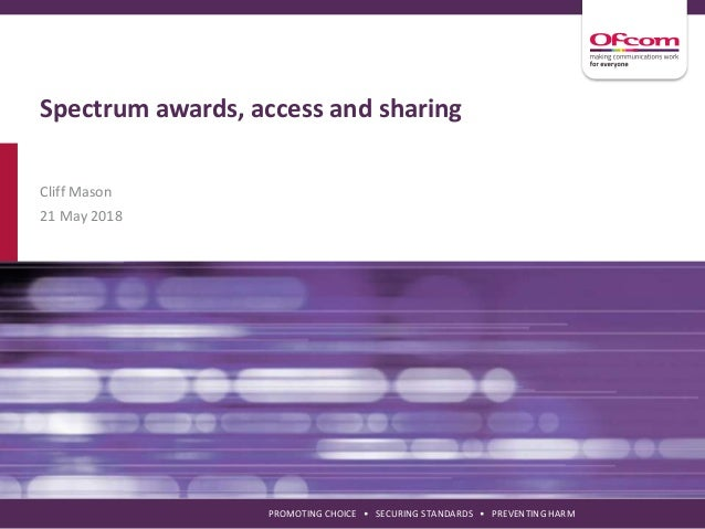 PROMOTING CHOICE • SECURING STANDARDS • PREVENTING HARM Spectrum awards, access and sharing Cliff Mason 21 May 2018