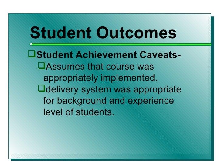 <ul><li>Student Outcomes </li></ul><ul><li>Student Achievement Caveats- </li></ul><ul><ul><li>Assumes that course was appr...