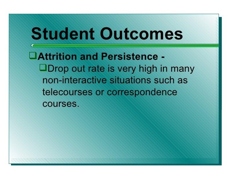 <ul><li>Student Outcomes </li></ul><ul><li>Attrition and Persistence - </li></ul><ul><ul><li>Drop out rate is very high in...