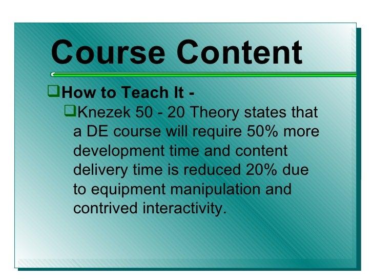 <ul><li>Course Content </li></ul><ul><li>How to Teach It - </li></ul><ul><ul><li>Knezek 50 - 20 Theory states that a DE co...