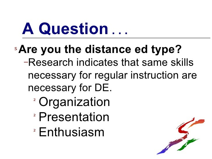 <ul><li>A Question  . . .  </li></ul><ul><li>Are you the distance ed type? </li></ul><ul><ul><li>Research indicates that s...