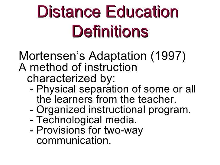 Distance Education  Definitions <ul><li>Mortensen's Adaptation (1997) </li></ul><ul><li>A method of instruction characteri...