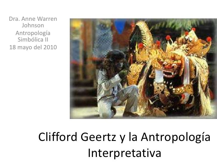 Dra. Anne Warren Johnson<br />Antropología Simbólica II<br />18 mayo del 2010<br />CliffordGeertz y la Antropología Interp...