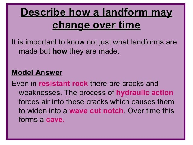 Describe how a landform may        change over timeIt is important to know not just what landforms are    made but how the...