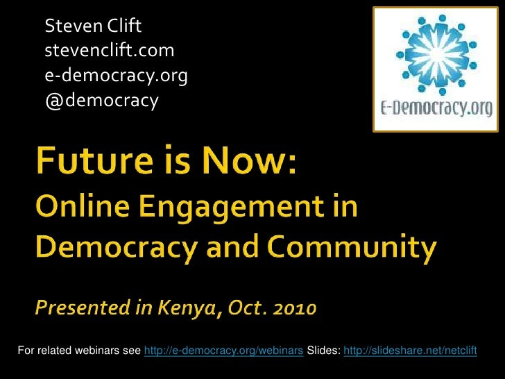 Steven Clift <br />stevenclift.com<br />e-democracy.org<br />@democracy<br />Future is Now: Online Engagement in Democracy...
