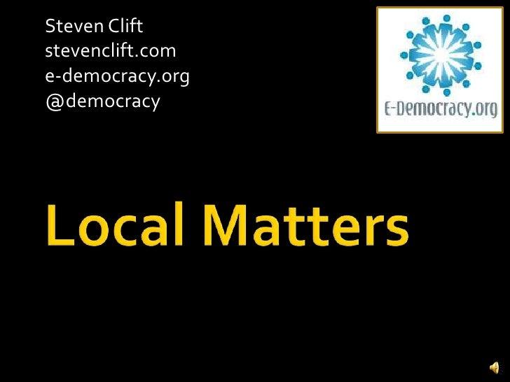 Local Matters<br />Steven Clift <br />stevenclift.com<br />e-democracy.org<br />@democracy<br />