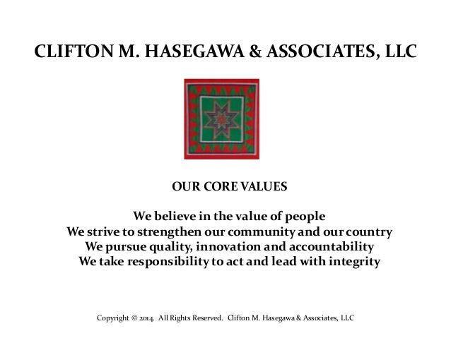 CLIFTON M. HASEGAWA & ASSOCIATES, LLC  OUR CORE VALUES We believe in the value of people We strive to strengthen our commu...