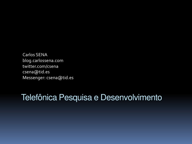 Carlos SENA<br />blog.carlossena.com<br />twitter.com/csena<br />csena@tid.es<br />Messenger: csena@tid.es<br />Telefônica...