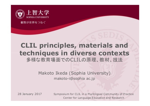 CLIL principles, materials and techniques in diverse contexts 多様な教育場面でのCLILの原理、教材、技法 Makoto Ikeda (Sophia University) mako...