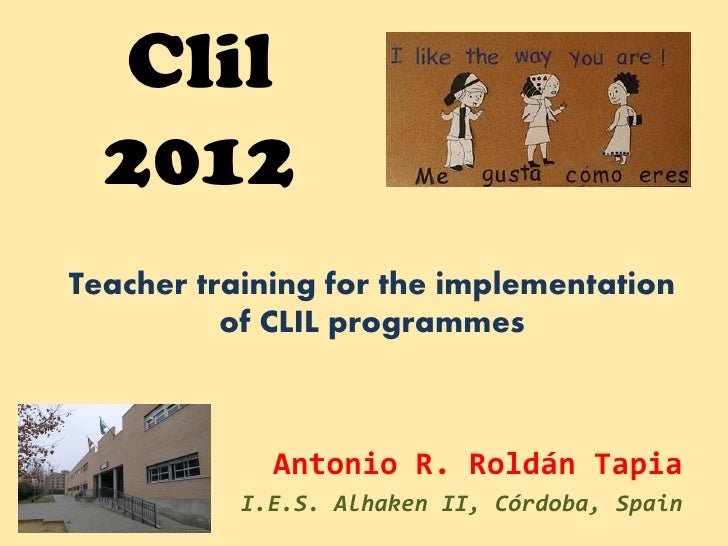 Clil  2012Teacher training for the implementation          of CLIL programmes             Antonio R. Roldán Tapia         ...