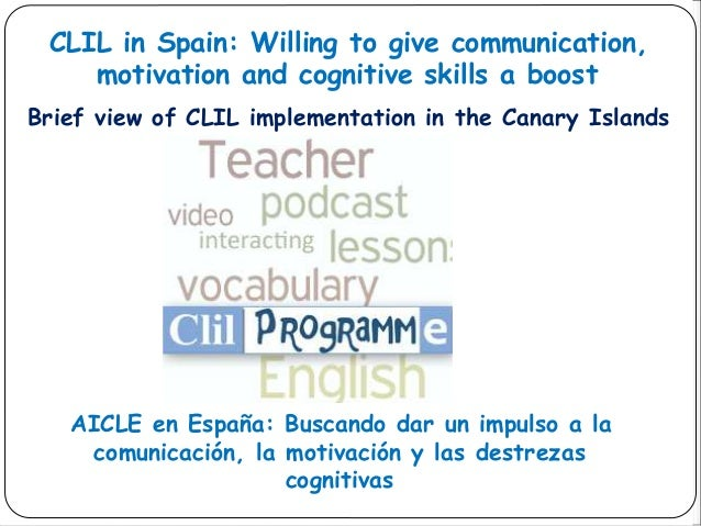CLIL in Spain: Willing to give communication, motivation and cognitive skills a boost Brief view of CLIL implementation in...