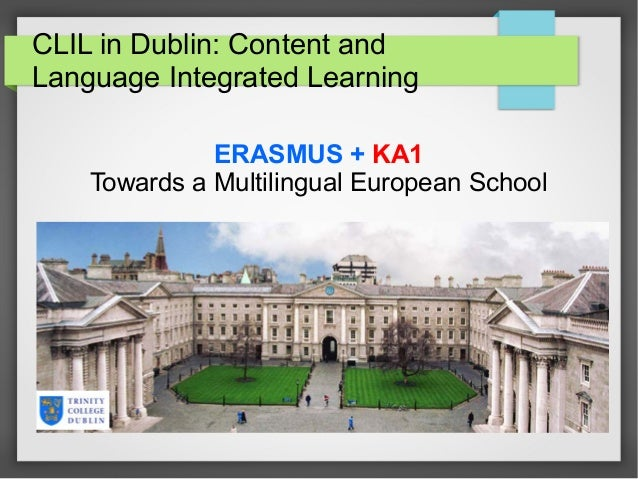 CLIL in Dublin: Content and Language Integrated Learning ERASMUS + KA1 Towards a Multilingual European School