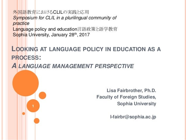 LOOKING AT LANGUAGE POLICY IN EDUCATION AS A PROCESS: A LANGUAGE MANAGEMENT PERSPECTIVE Lisa Fairbrother, Ph.D. Faculty of...