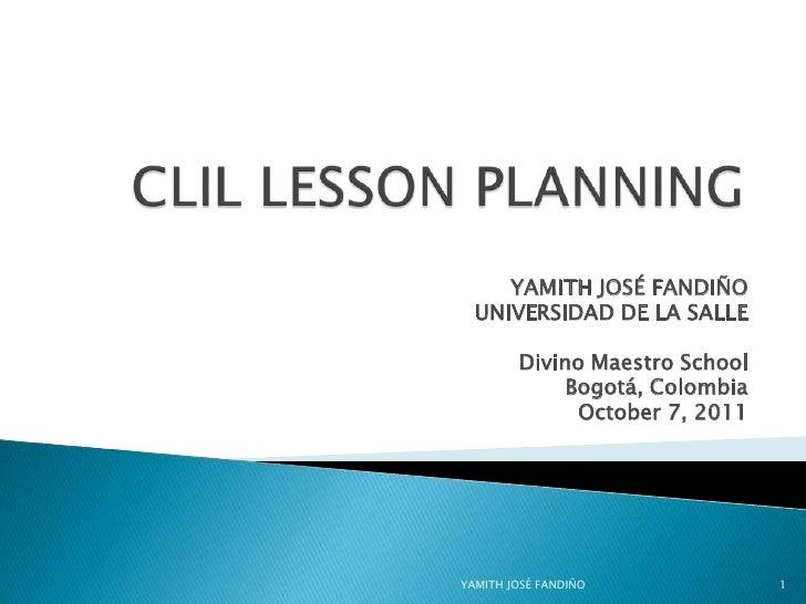 CLIL LESSON PLANNING<br />YAMITH JOSÉ FANDIÑO <br />UNIVERSIDAD DE LA SALLE<br />Divino Maestro School<br />Bogotá, Colom...