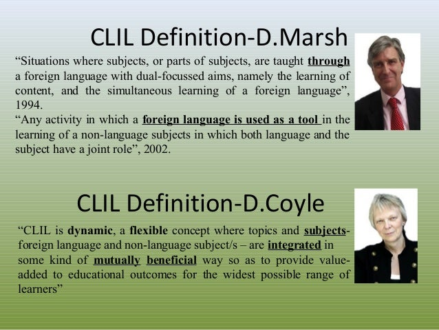 """CLIL Definition-D.Marsh """"Situations where subjects, or parts of subjects, are taught through a foreign language with dual-..."""