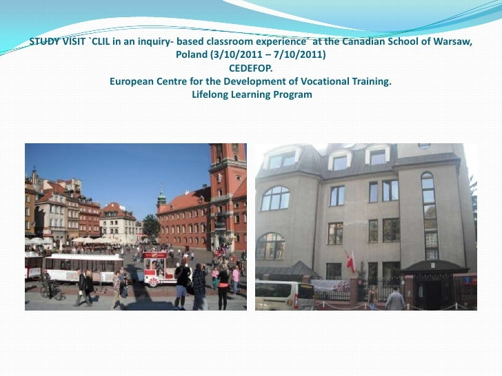 STUDY VISIT `CLIL in an inquiry- based classroom experience´ at the Canadian School of Warsaw,                            ...
