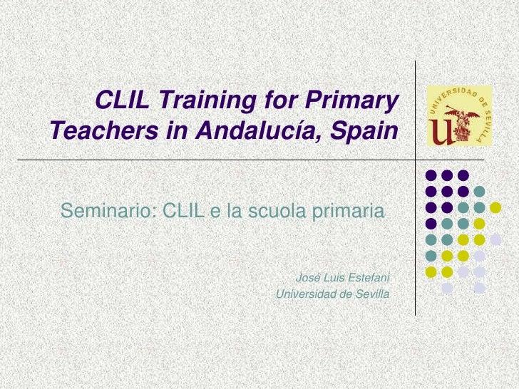 CLIL Training for Primary Teachers in Andalucía, Spain<br />Seminario: CLIL e la scuola primaria <br />José Luis Estefani<...