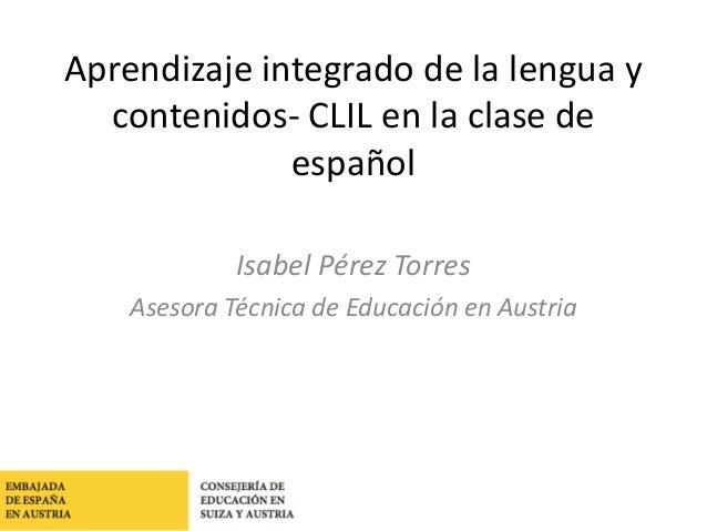 Consejería de Educación en Suiza y Austria Aprendizaje integrado de la lengua y contenidos- CLIL en la clase de español Is...