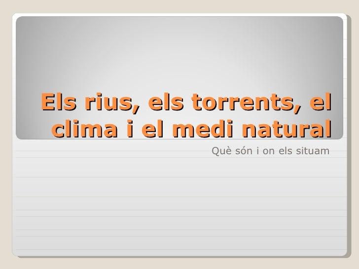 Els rius, els torrents, el  clima i el medi natural                Què són i on els situam