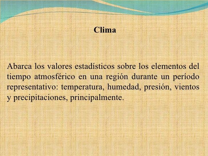 Abarca los valores estadísticos sobre los elementos del tiempo atmosférico en una región durante un período representativo...
