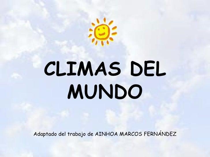 <ul>CLIMAS DEL MUNDO </ul><ul><li>Adaptado del trabajo de AINHOA MARCOS FERNÁNDEZ </li></ul>